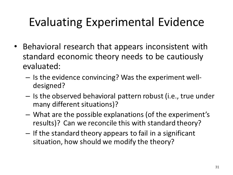 Evaluating Experimental Evidence Behavioral research that appears inconsistent with standard economic theory needs to be cautiously evaluated: – Is th
