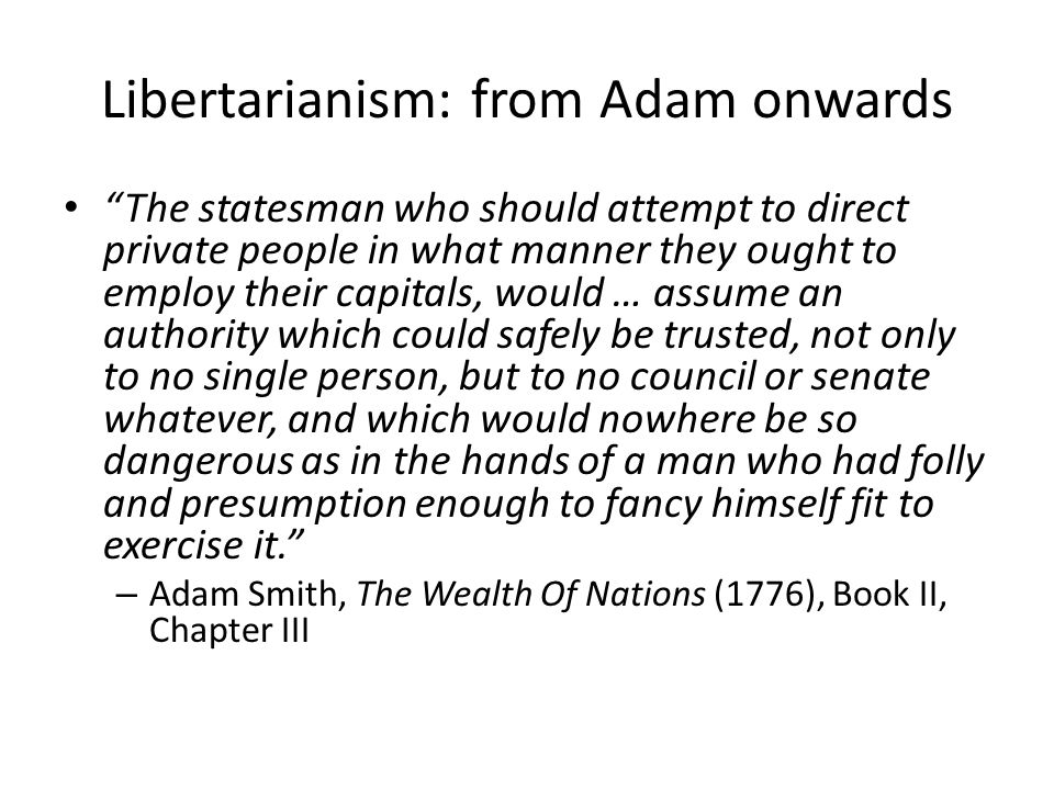 """Libertarianism: from Adam onwards """"The statesman who should attempt to direct private people in what manner they ought to employ their capitals, would"""