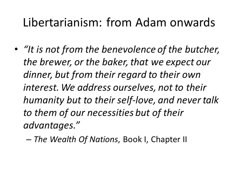 Libertarianism: from Adam onwards It is not from the benevolence of the butcher, the brewer, or the baker, that we expect our dinner, but from their regard to their own interest.