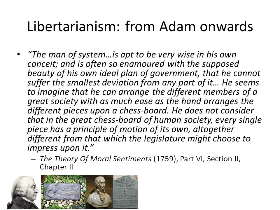 Libertarianism: from Adam onwards The man of system…is apt to be very wise in his own conceit; and is often so enamoured with the supposed beauty of his own ideal plan of government, that he cannot suffer the smallest deviation from any part of it… He seems to imagine that he can arrange the different members of a great society with as much ease as the hand arranges the different pieces upon a chess-board.