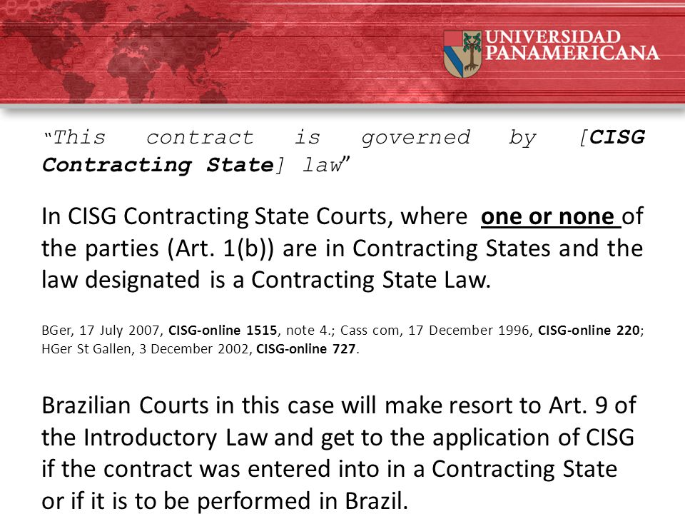 """ This contract is governed by [CISG Contracting State] law "" In CISG Contracting State Courts, where one or none of the parties (Art. 1(b)) are in Co"