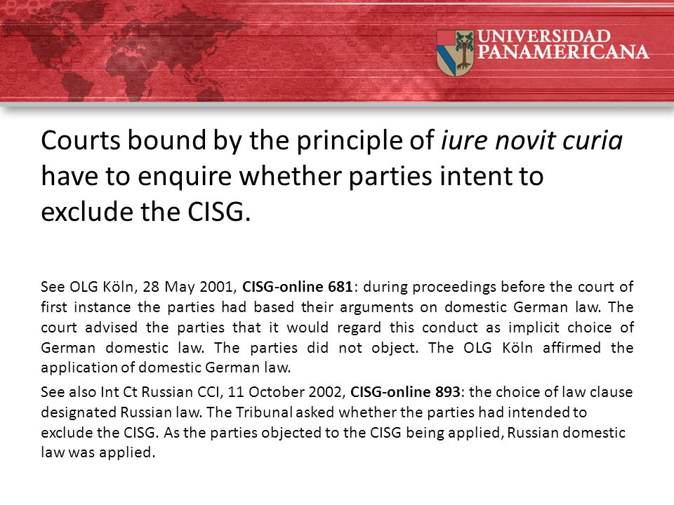 Courts bound by the principle of iure novit curia have to enquire whether parties intent to exclude the CISG. See OLG Köln, 28 May 2001, CISG-online 6