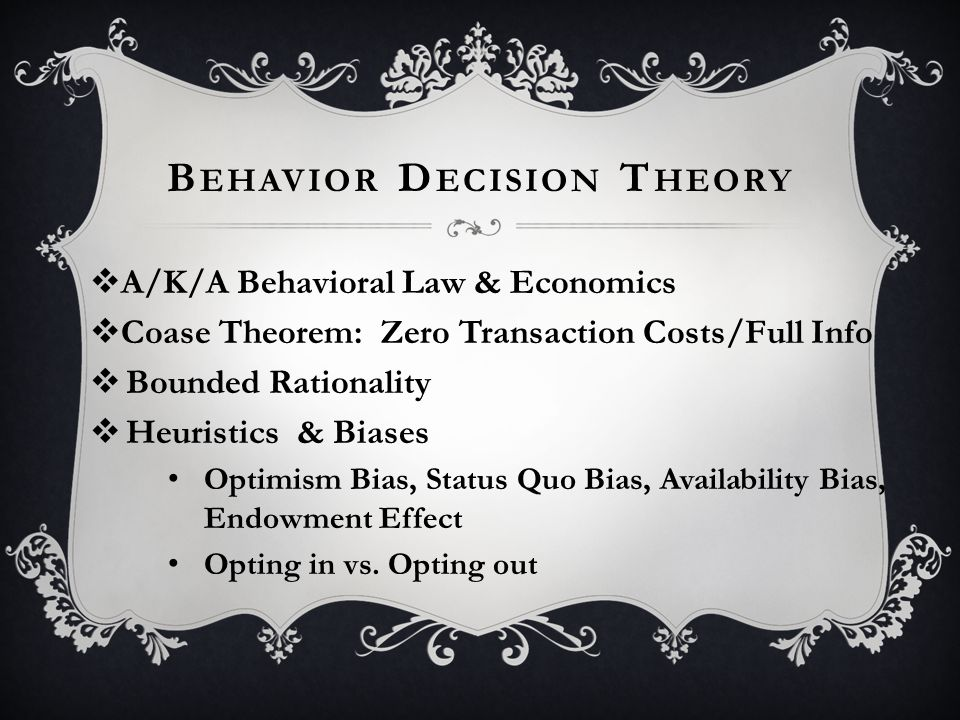 B EHAVIOR D ECISION T HEORY  A/K/A Behavioral Law & Economics  Coase Theorem: Zero Transaction Costs/Full Info  Bounded Rationality  Heuristics & Biases Optimism Bias, Status Quo Bias, Availability Bias, Endowment Effect Opting in vs.