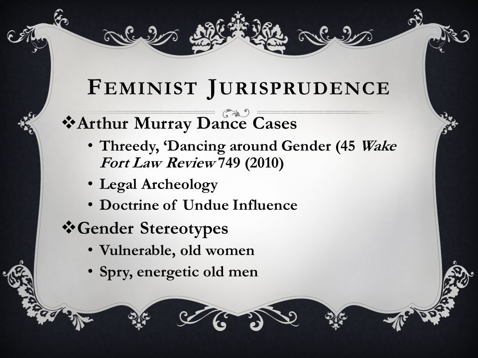 F EMINIST J URISPRUDENCE  Arthur Murray Dance Cases Threedy, 'Dancing around Gender (45 Wake Fort Law Review 749 (2010) Legal Archeology Doctrine of Undue Influence  Gender Stereotypes Vulnerable, old women Spry, energetic old men