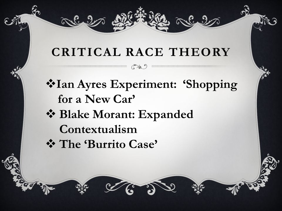 CRITICAL RACE THEORY  Ian Ayres Experiment: 'Shopping for a New Car'  Blake Morant: Expanded Contextualism  The 'Burrito Case'