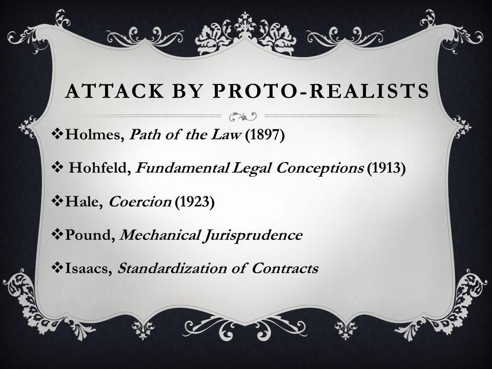 ATTACK BY PROTO-REALISTS  Holmes, Path of the Law (1897)  Hohfeld, Fundamental Legal Conceptions (1913)  Hale, Coercion (1923)  Pound, Mechanical Jurisprudence  Isaacs, Standardization of Contracts