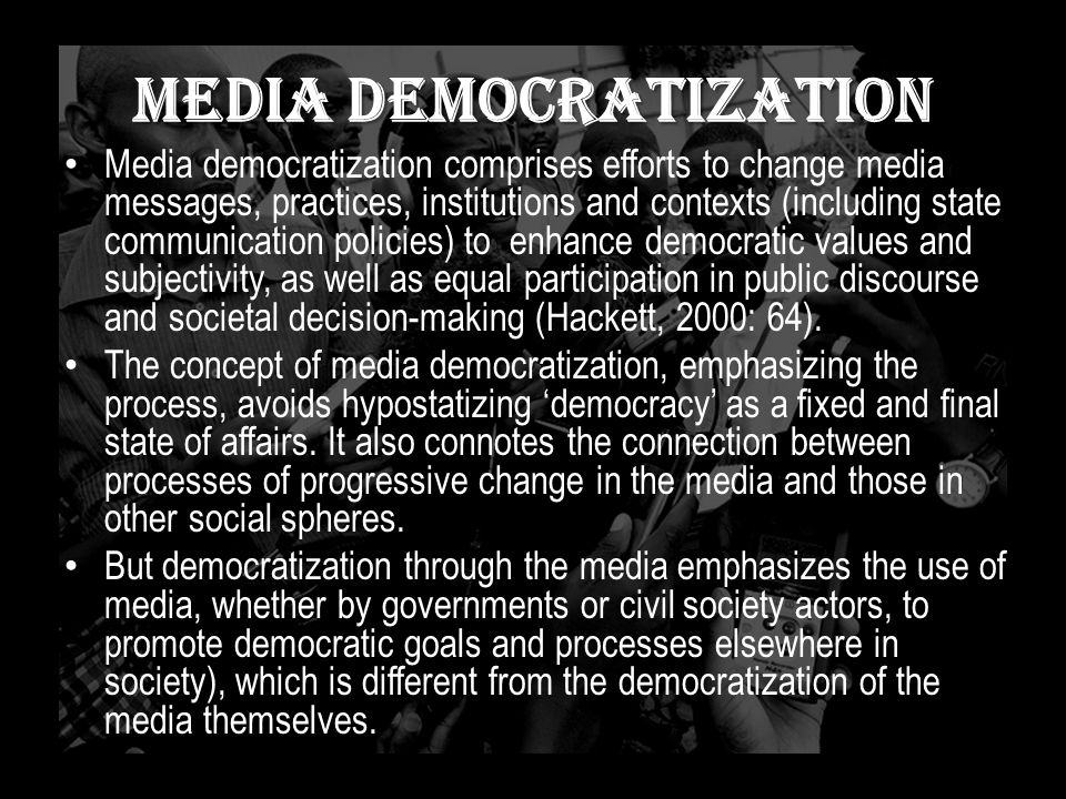 Media Democratization Media democratization comprises efforts to change media messages, practices, institutions and contexts (including state communication policies) to enhance democratic values and subjectivity, as well as equal participation in public discourse and societal decision-making (Hackett, 2000: 64).