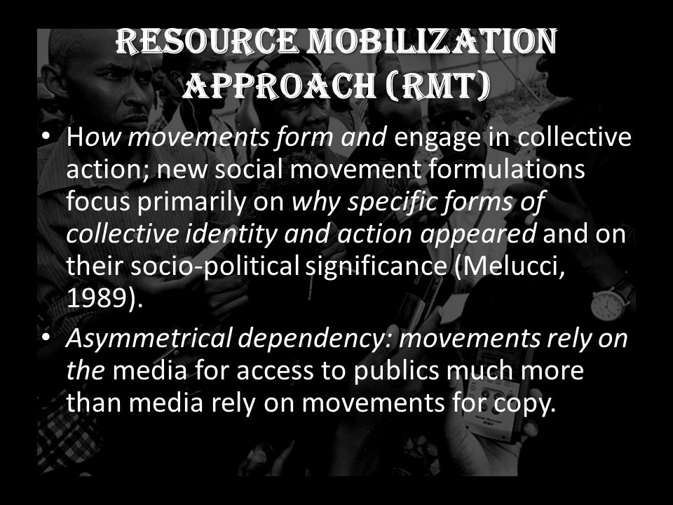 Resource mobilization approach (RMT) How movements form and engage in collective action; new social movement formulations focus primarily on why specific forms of collective identity and action appeared and on their socio-political significance (Melucci, 1989).