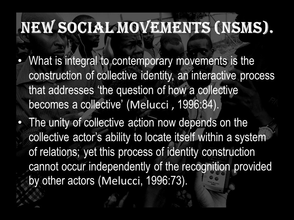 new social movements (NSMs). What is integral to contemporary movements is the construction of collective identity, an interactive process that addres