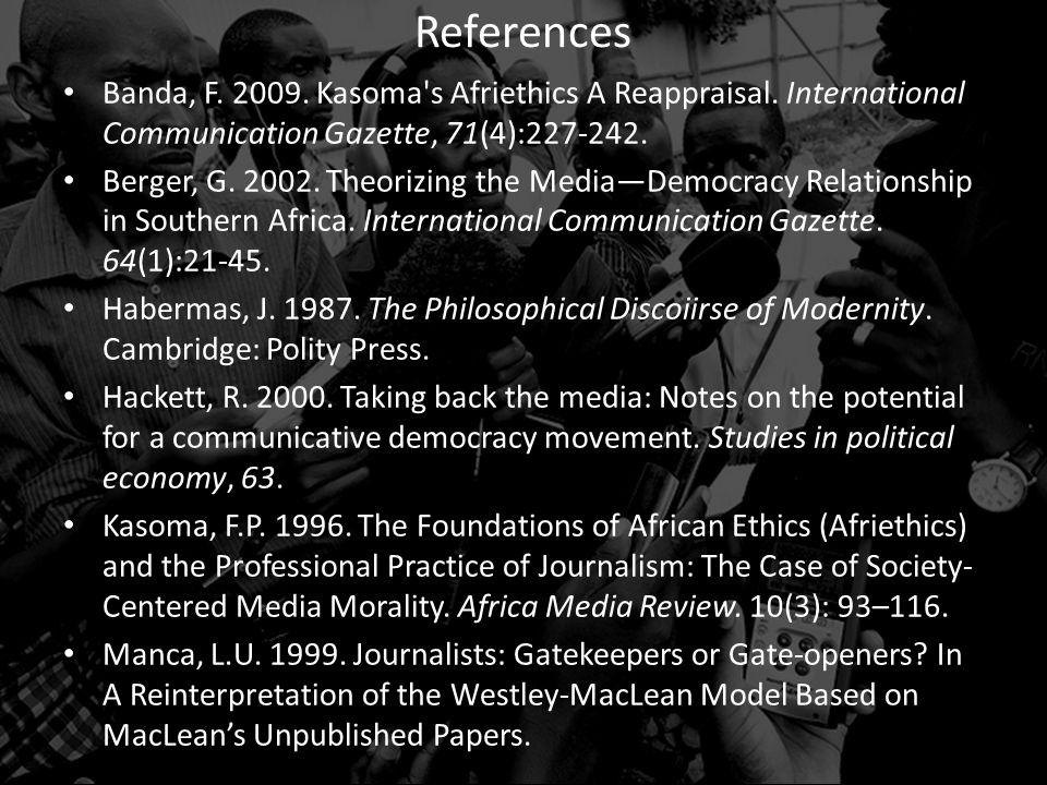 Banda, F. 2009. Kasoma's Afriethics A Reappraisal. International Communication Gazette, 71(4):227-242. Berger, G. 2002. Theorizing the Media—Democracy