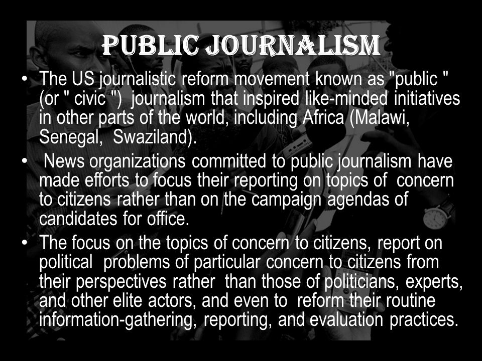 Public Journalism The US journalistic reform movement known as public (or civic ) journalism that inspired like-minded initiatives in other parts of the world, including Africa (Malawi, Senegal, Swaziland).