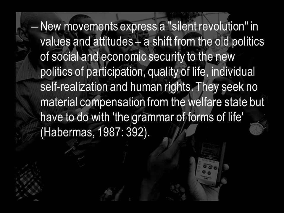 – New movements express a silent revolution in values and attitudes – a shift from the old politics of social and economic security to the new politics of participation, quality of life, individual self-realization and human rights.