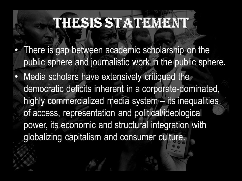 Thesis Statement There is gap between academic scholarship on the public sphere and journalistic work in the public sphere. Media scholars have extens