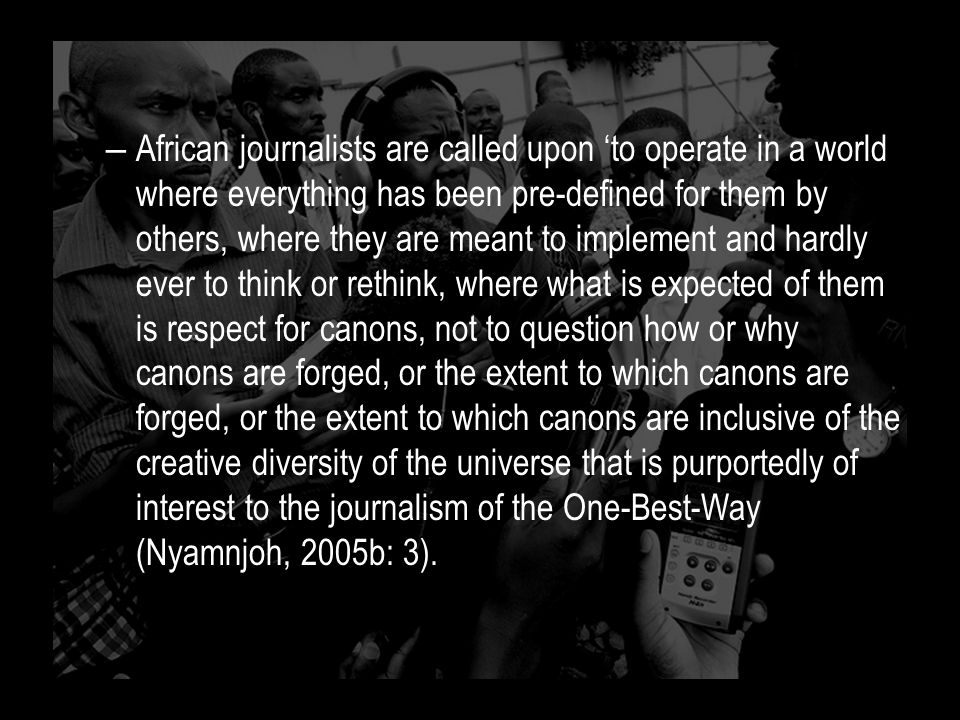 – African journalists are called upon 'to operate in a world where everything has been pre-defined for them by others, where they are meant to implement and hardly ever to think or rethink, where what is expected of them is respect for canons, not to question how or why canons are forged, or the extent to which canons are forged, or the extent to which canons are inclusive of the creative diversity of the universe that is purportedly of interest to the journalism of the One-Best-Way (Nyamnjoh, 2005b: 3).