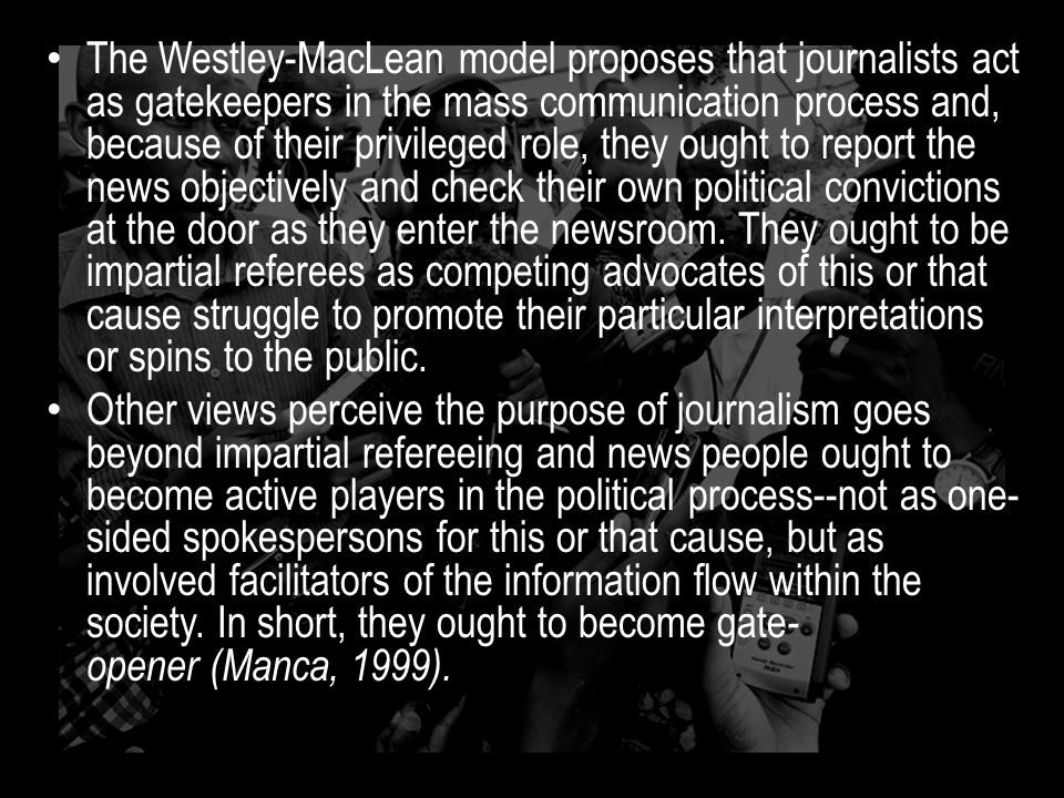 The Westley-MacLean model proposes that journalists act as gatekeepers in the mass communication process and, because of their privileged role, they ought to report the news objectively and check their own political convictions at the door as they enter the newsroom.
