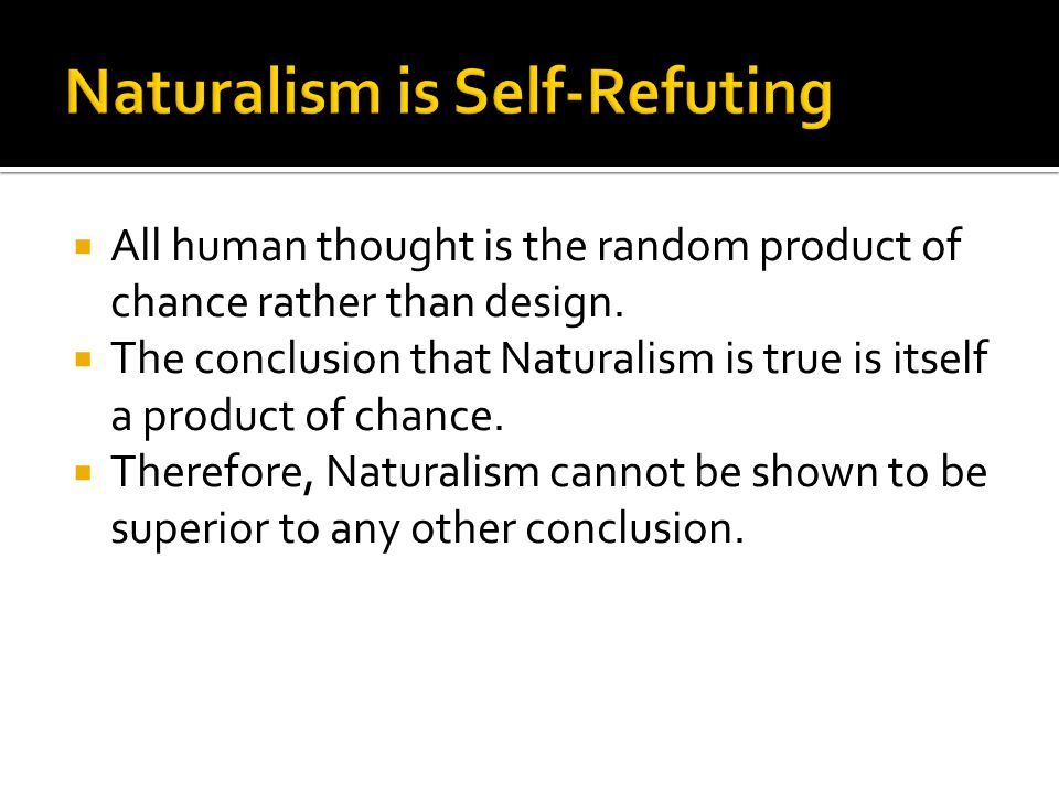  All human thought is the random product of chance rather than design.  The conclusion that Naturalism is true is itself a product of chance.  Ther