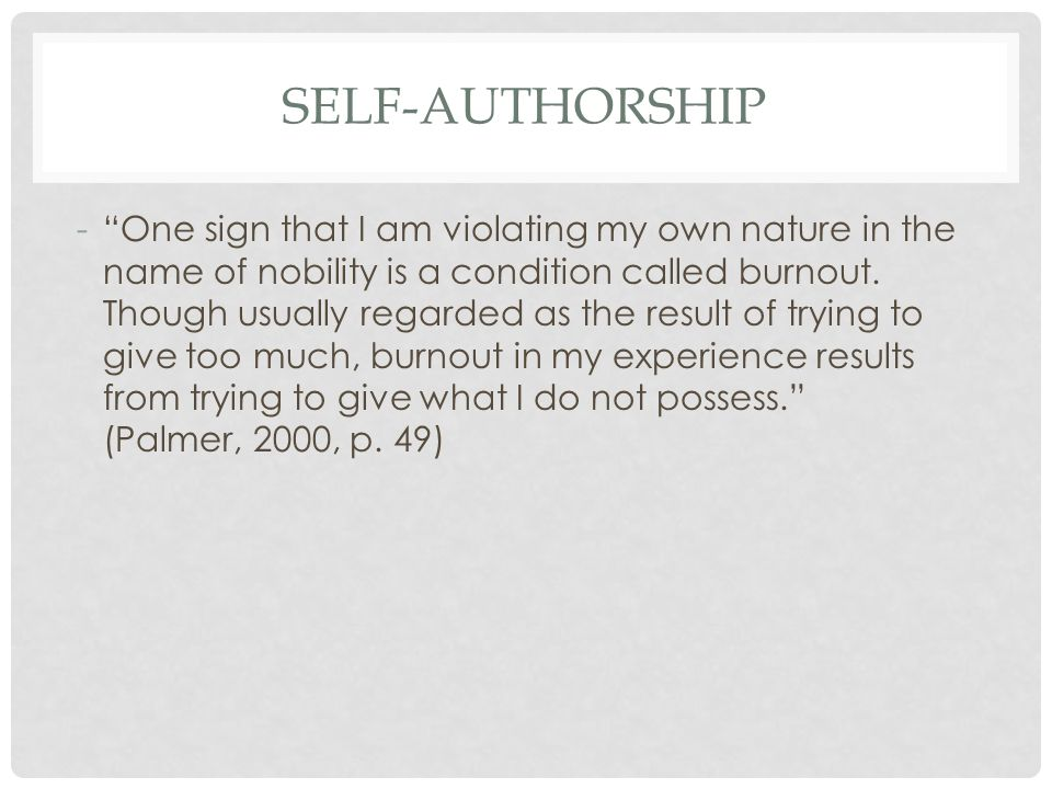 SELF-AUTHORSHIP - One sign that I am violating my own nature in the name of nobility is a condition called burnout.
