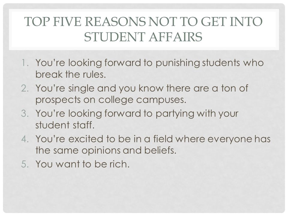 TOP FIVE REASONS NOT TO GET INTO STUDENT AFFAIRS 1.You're looking forward to punishing students who break the rules.