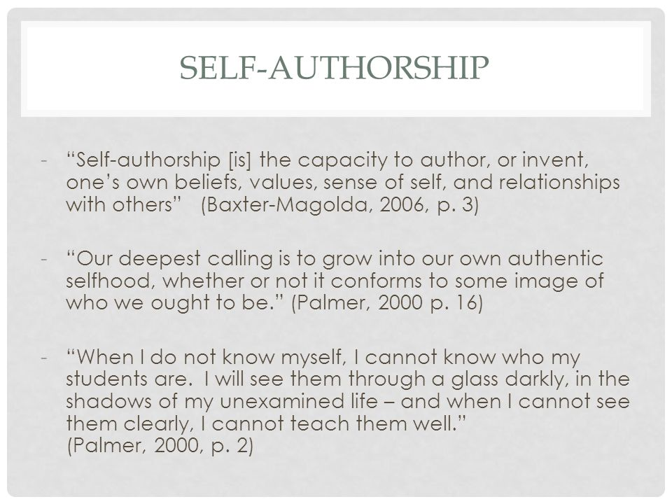 SELF-AUTHORSHIP - Self-authorship [is] the capacity to author, or invent, one's own beliefs, values, sense of self, and relationships with others (Baxter-Magolda, 2006, p.