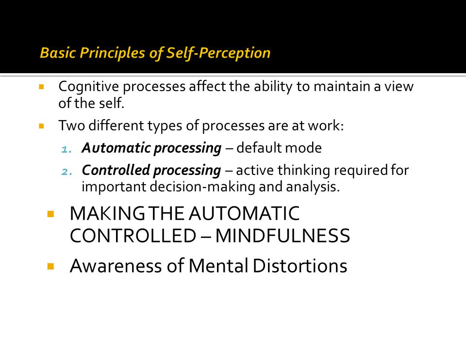  Cognitive processes affect the ability to maintain a view of the self.  Two different types of processes are at work: 1. Automatic processing – def