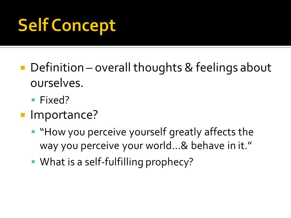 " Definition – overall thoughts & feelings about ourselves.  Fixed?  Importance?  ""How you perceive yourself greatly affects the way you perceive y"