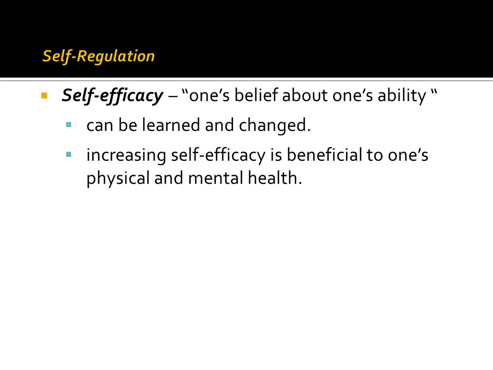 " Self-efficacy – ""one's belief about one's ability ""  can be learned and changed.  increasing self-efficacy is beneficial to one's physical and men"