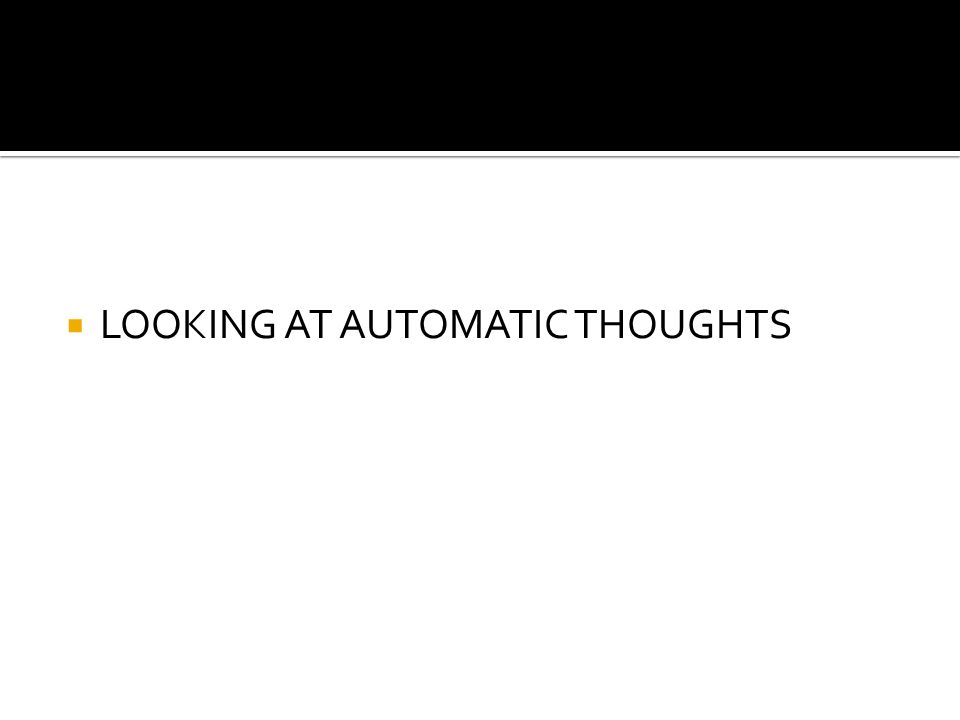  LOOKING AT AUTOMATIC THOUGHTS