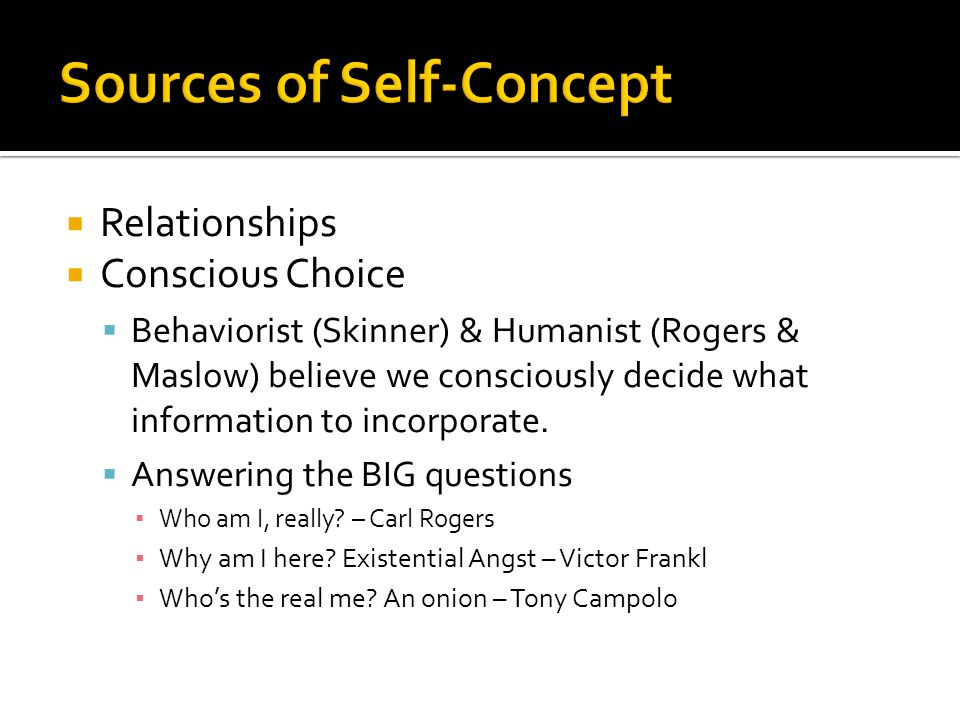  Relationships  Conscious Choice  Behaviorist (Skinner) & Humanist (Rogers & Maslow) believe we consciously decide what information to incorporate.