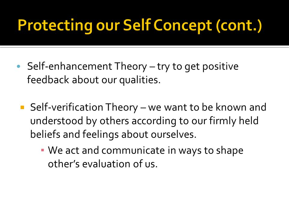 Self-enhancement Theory – try to get positive feedback about our qualities.  Self-verification Theory – we want to be known and understood by others