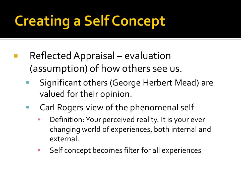  Reflected Appraisal – evaluation (assumption) of how others see us.  Significant others (George Herbert Mead) are valued for their opinion.  Carl