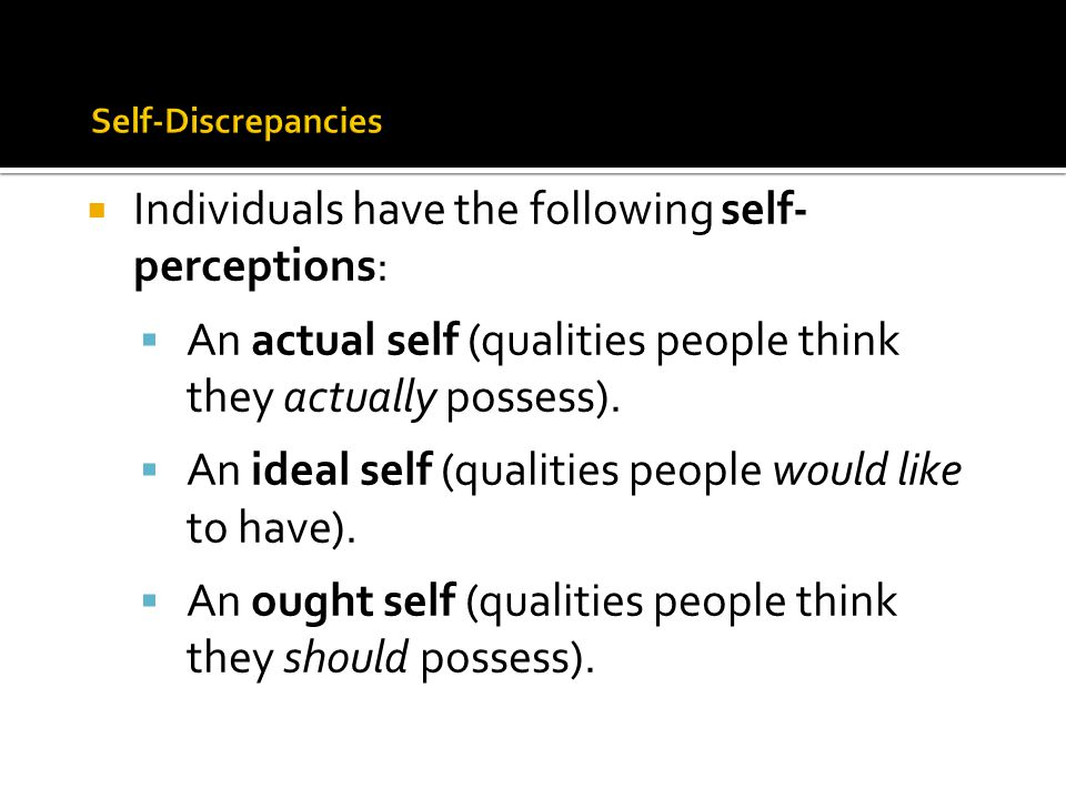  Individuals have the following self- perceptions:  An actual self (qualities people think they actually possess).  An ideal self (qualities people
