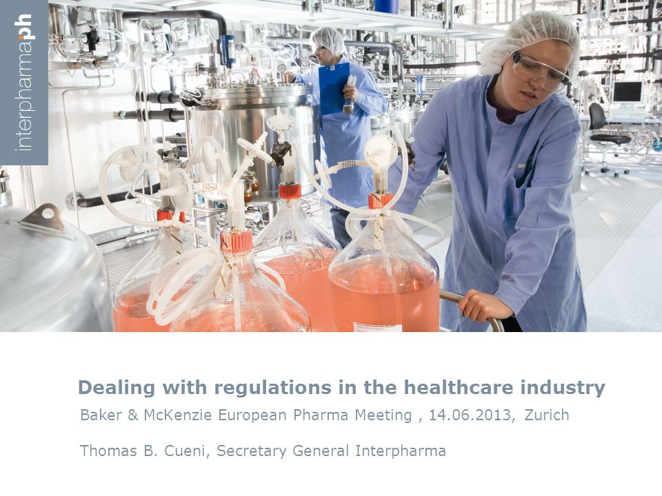 Dealing with regulations in the healthcare industry Baker & McKenzie European Pharma Meeting, 14.06.2013, Zurich Thomas B. Cueni, Secretary General In