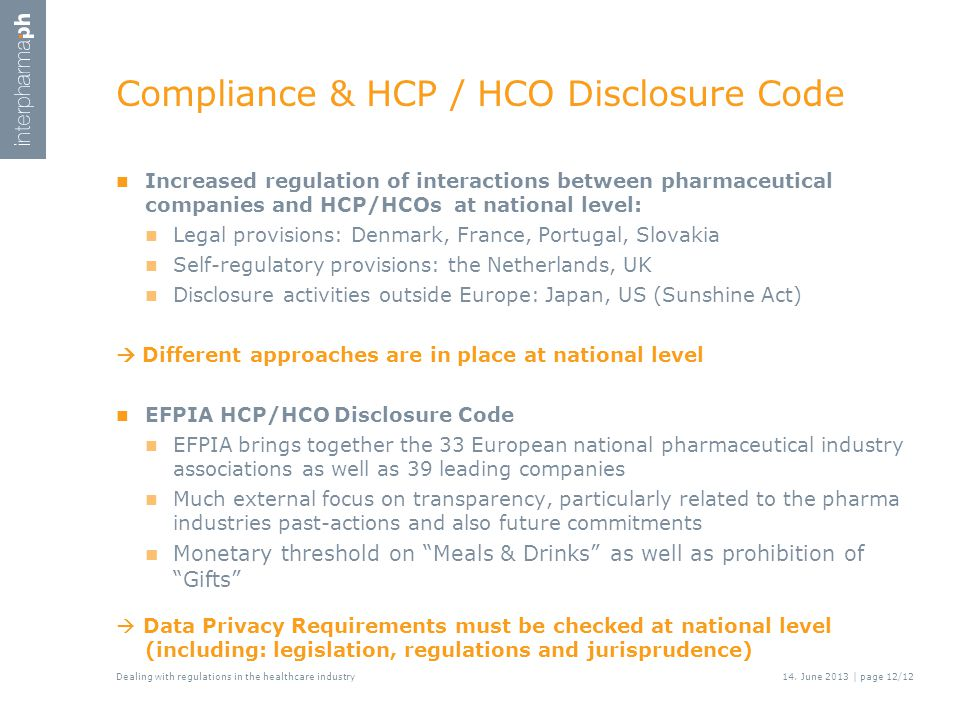 Compliance & HCP / HCO Disclosure Code Increased regulation of interactions between pharmaceutical companies and HCP/HCOs at national level: Legal provisions: Denmark, France, Portugal, Slovakia Self-regulatory provisions: the Netherlands, UK Disclosure activities outside Europe: Japan, US (Sunshine Act)  Different approaches are in place at national level EFPIA HCP/HCO Disclosure Code EFPIA brings together the 33 European national pharmaceutical industry associations as well as 39 leading companies Much external focus on transparency, particularly related to the pharma industries past-actions and also future commitments Monetary threshold on Meals & Drinks as well as prohibition of Gifts  Data Privacy Requirements must be checked at national level (including: legislation, regulations and jurisprudence) Dealing with regulations in the healthcare industry14.