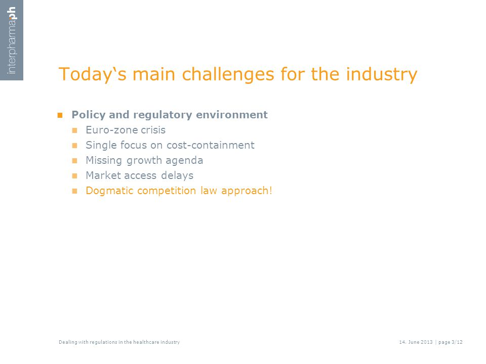 Today's main challenges for the industry Policy and regulatory environment Euro-zone crisis Single focus on cost-containment Missing growth agenda Market access delays Dogmatic competition law approach.