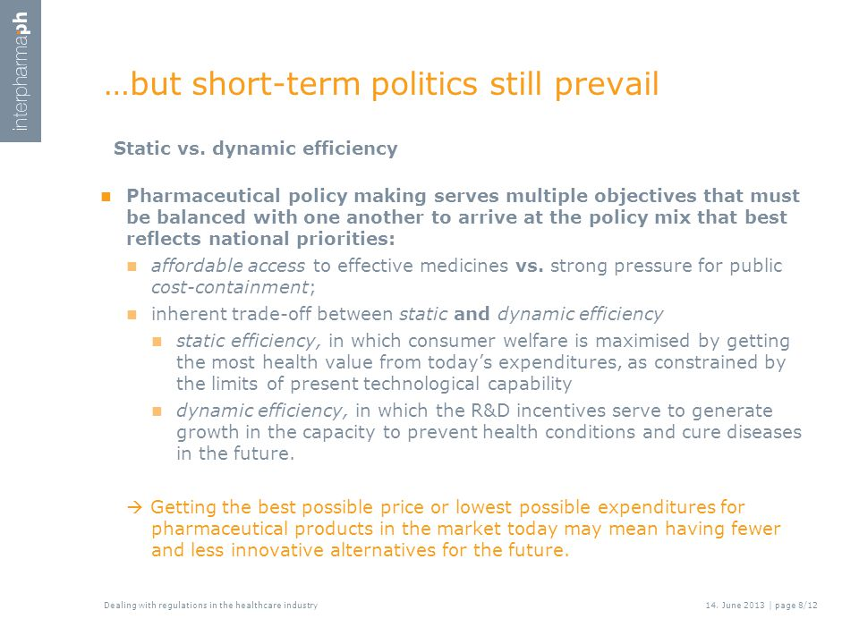 …but short-term politics still prevail Pharmaceutical policy making serves multiple objectives that must be balanced with one another to arrive at the policy mix that best reflects national priorities: affordable access to effective medicines vs.