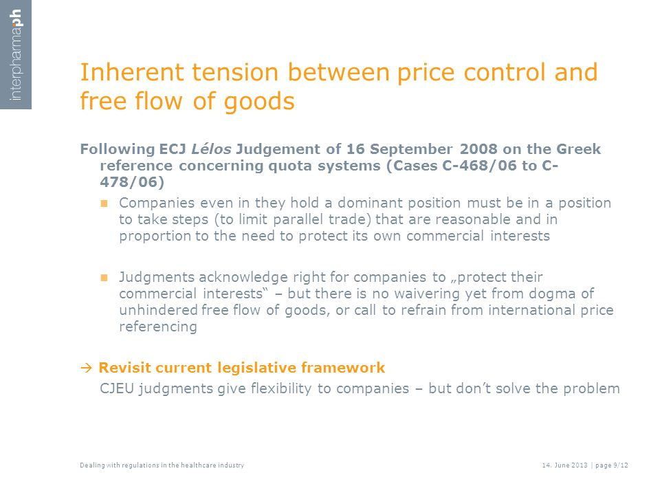"""Inherent tension between price control and free flow of goods Following ECJ Lélos Judgement of 16 September 2008 on the Greek reference concerning quota systems (Cases C-468/06 to C- 478/06) Companies even in they hold a dominant position must be in a position to take steps (to limit parallel trade) that are reasonable and in proportion to the need to protect its own commercial interests Judgments acknowledge right for companies to """"protect their commercial interests – but there is no waivering yet from dogma of unhindered free flow of goods, or call to refrain from international price referencing  Revisit current legislative framework CJEU judgments give flexibility to companies – but don't solve the problem Dealing with regulations in the healthcare industry14."""
