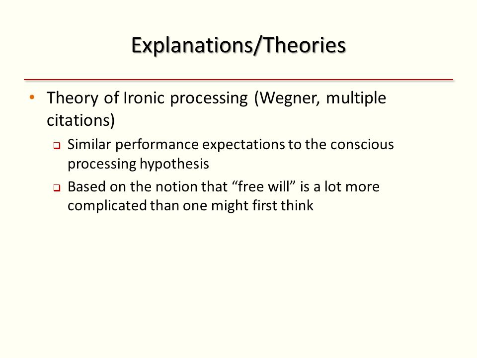 Explanations/Theories Theory of Ironic processing (Wegner, multiple citations)  Similar performance expectations to the conscious processing hypothesis  Based on the notion that free will is a lot more complicated than one might first think