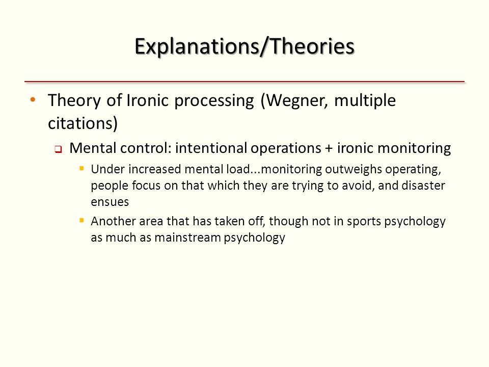Explanations/Theories Theory of Ironic processing (Wegner, multiple citations)  Mental control: intentional operations + ironic monitoring  Under increased mental load...monitoring outweighs operating, people focus on that which they are trying to avoid, and disaster ensues  Another area that has taken off, though not in sports psychology as much as mainstream psychology