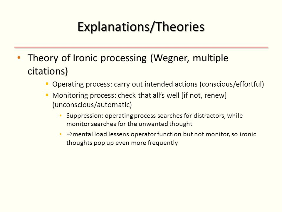 Explanations/Theories Theory of Ironic processing (Wegner, multiple citations)  Operating process: carry out intended actions (conscious/effortful)  Monitoring process: check that all's well [if not, renew] (unconscious/automatic) Suppression: operating process searches for distractors, while monitor searches for the unwanted thought  mental load lessens operator function but not monitor, so ironic thoughts pop up even more frequently