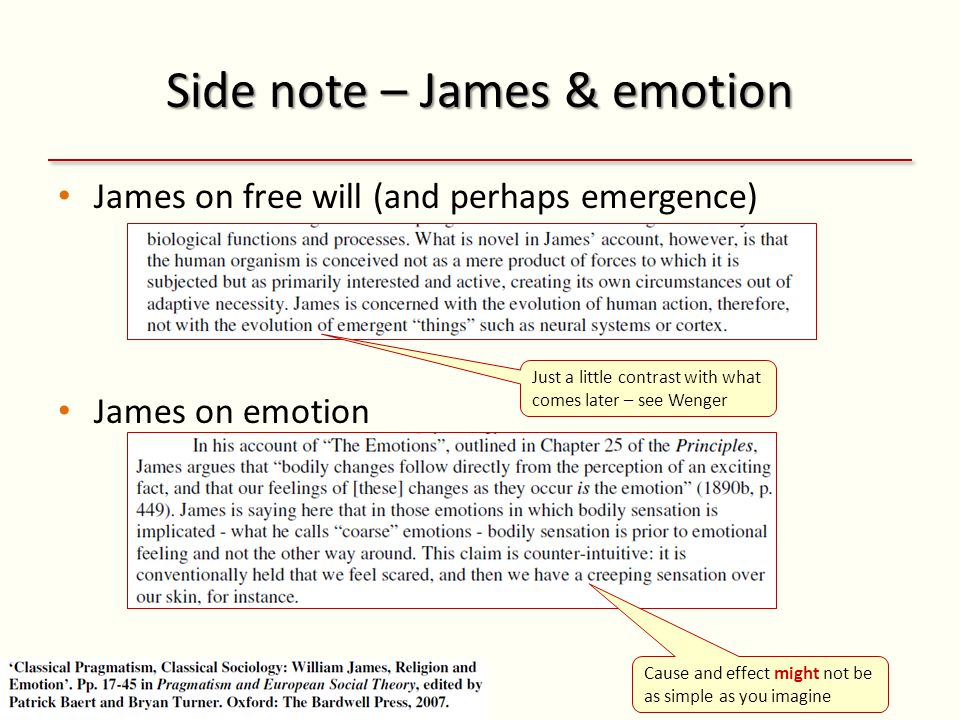 Side note – James & emotion James on free will (and perhaps emergence) James on emotion Cause and effect might not be as simple as you imagine Just a little contrast with what comes later – see Wenger