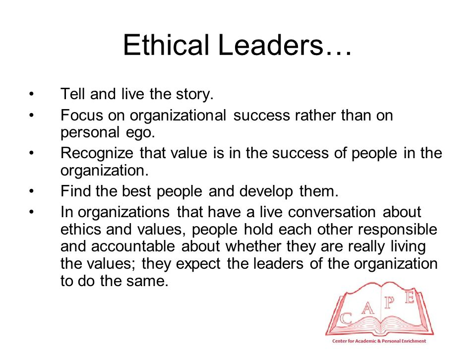 Ethical Leaders… Create mechanisms of dissent.Take a charitable understanding of others' values.