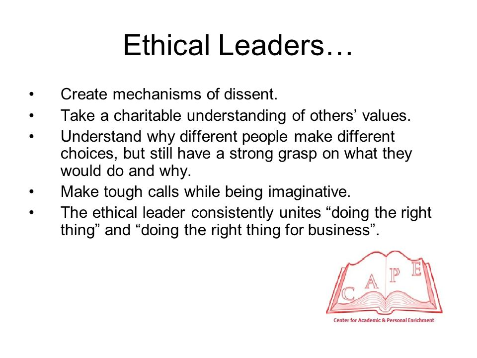 Ethical Leaders… Create mechanisms of dissent. Take a charitable understanding of others' values.