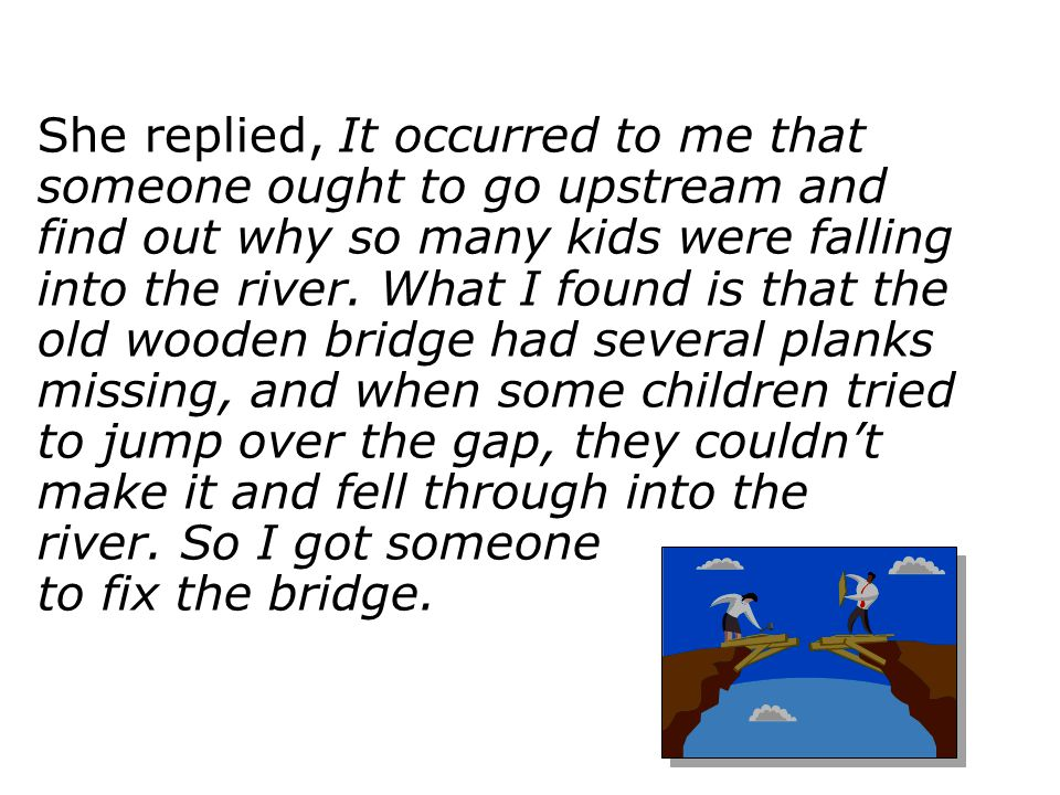 She replied, It occurred to me that someone ought to go upstream and find out why so many kids were falling into the river. What I found is that the o