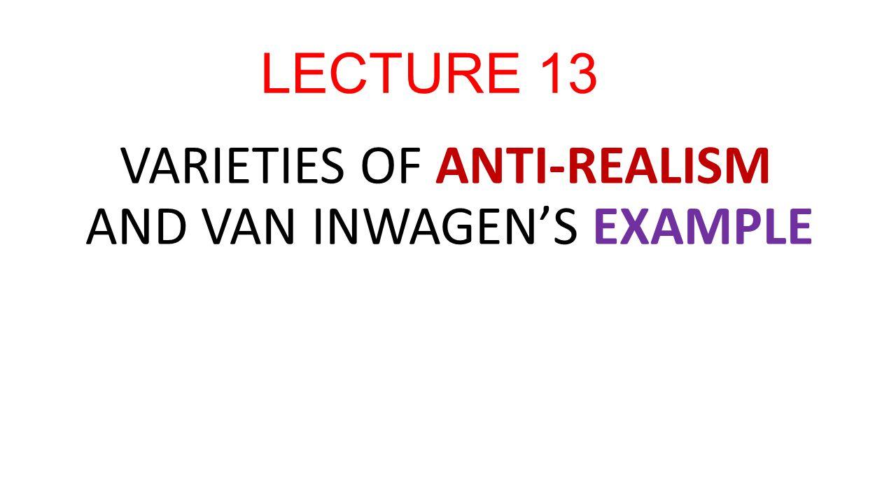 LECTURE 13 VARIETIES OF ANTI-REALISM AND VAN INWAGEN'S EXAMPLE