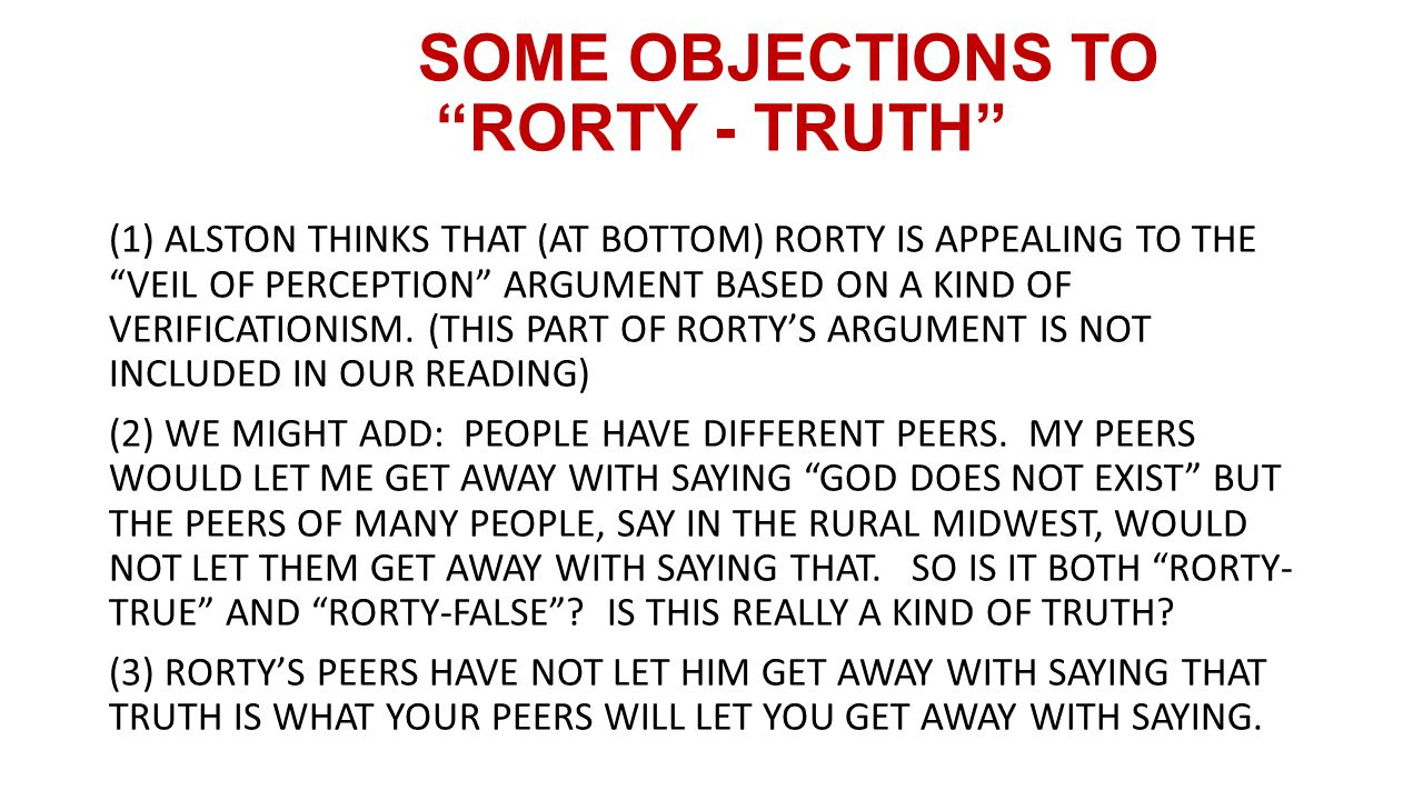 SOME OBJECTIONS TO RORTY - TRUTH (1) ALSTON THINKS THAT (AT BOTTOM) RORTY IS APPEALING TO THE VEIL OF PERCEPTION ARGUMENT BASED ON A KIND OF VERIFICATIONISM.