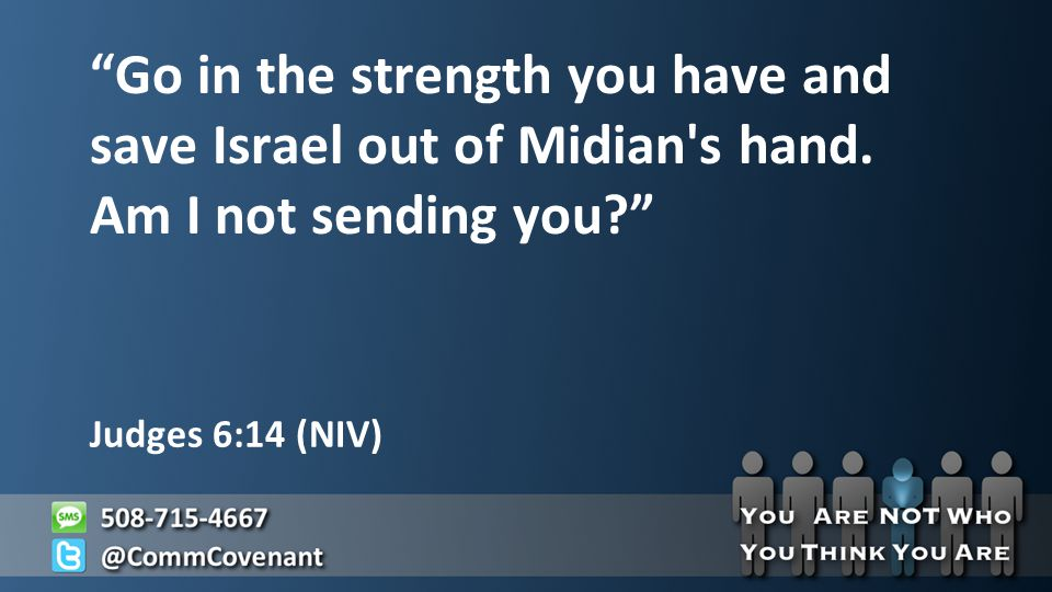 Judges 6:14 (NIV) Go in the strength you have and save Israel out of Midian s hand.