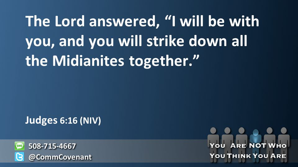 Judges 6:16 (NIV) The Lord answered, I will be with you, and you will strike down all the Midianites together.