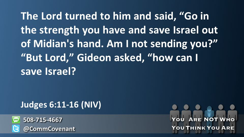 Judges 6:11-16 (NIV) The Lord turned to him and said, Go in the strength you have and save Israel out of Midian s hand.