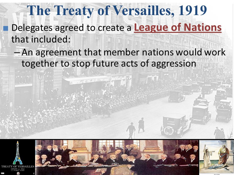 The Treaty of Versailles, 1919 League of Nations ■ Delegates agreed to create a League of Nations that included: – An agreement that member nations wo