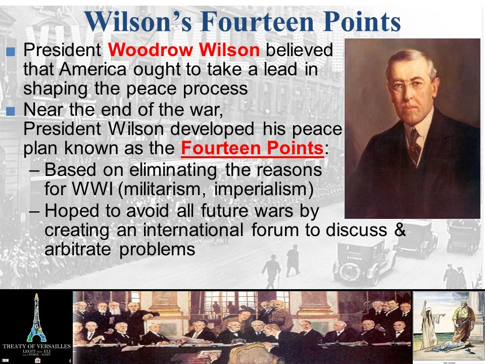 Wilson's Fourteen Points ■President Woodrow Wilson believed that America ought to take a lead in shaping the peace process ■Near the end of the war, P
